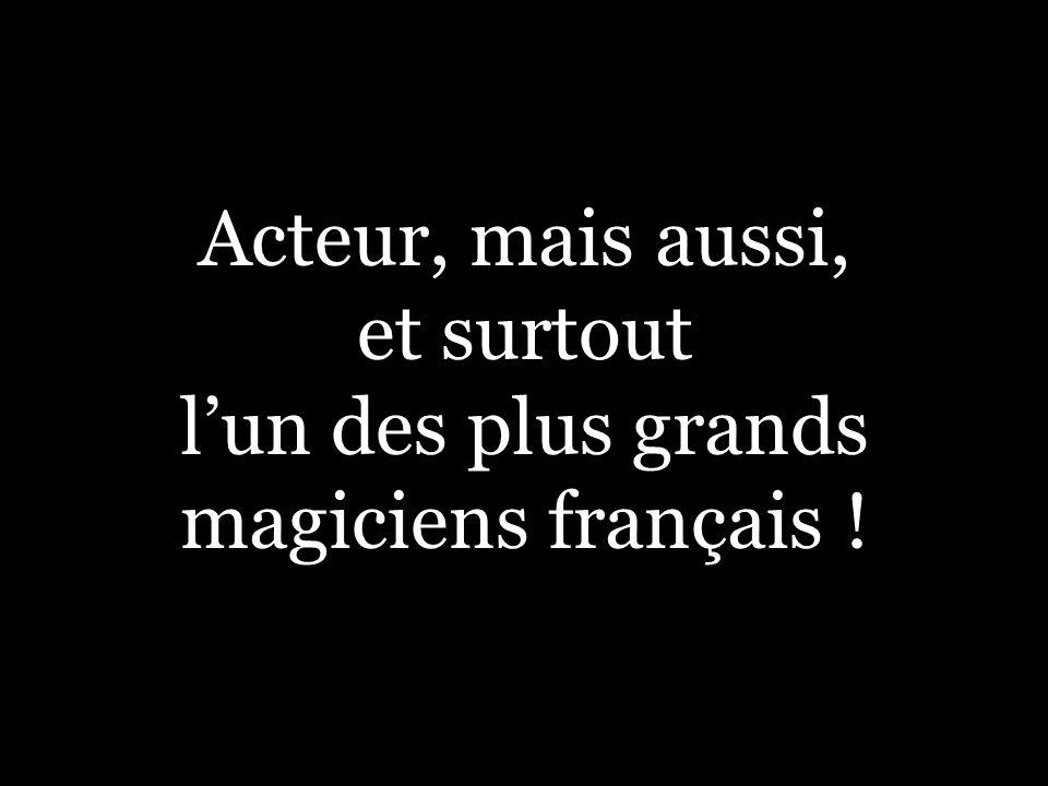 Acteur, mais aussi, et surtout lun des plus grands magiciens français !