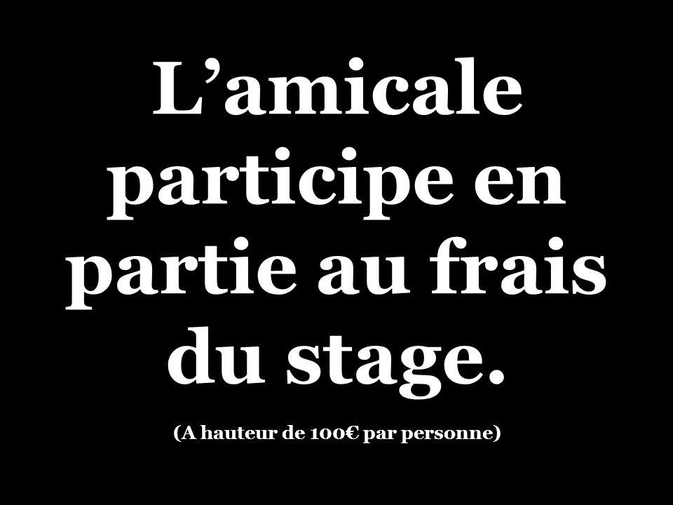 Lamicale participe en partie au frais du stage. (A hauteur de 100 par personne)