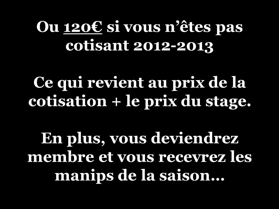 Ou 120 si vous nêtes pas cotisant 2012-2013 Ce qui revient au prix de la cotisation + le prix du stage.