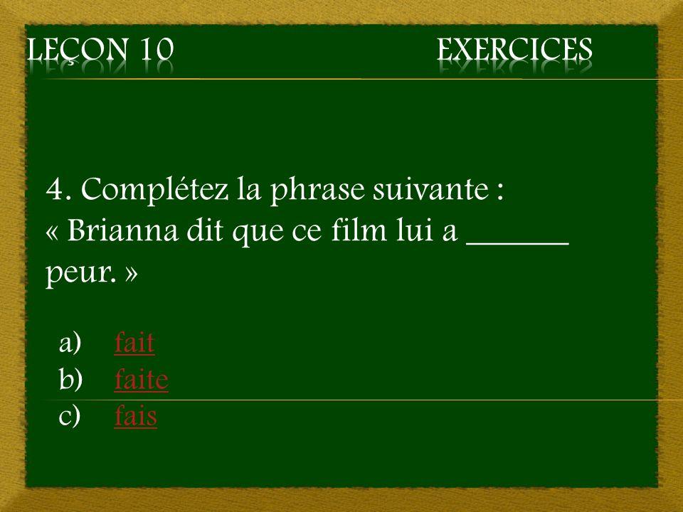 4. Complétez la phrase suivante : « Brianna dit que ce film lui a ______ peur. » a)faitfait b)faitefaite c)faisfais
