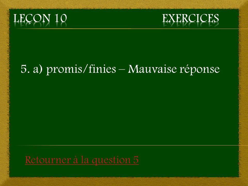 5. a) promis/finies – Mauvaise réponse Retourner à la question 5