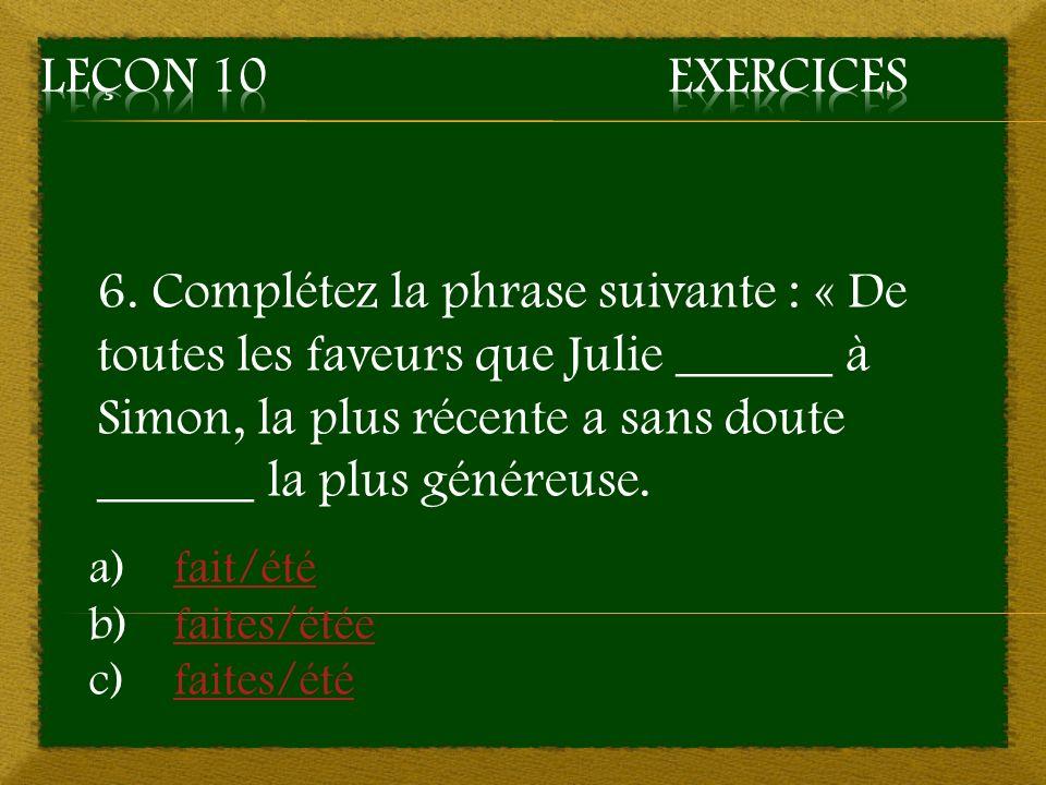 6. Complétez la phrase suivante : « De toutes les faveurs que Julie ______ à Simon, la plus récente a sans doute ______ la plus généreuse. a)fait/étéf
