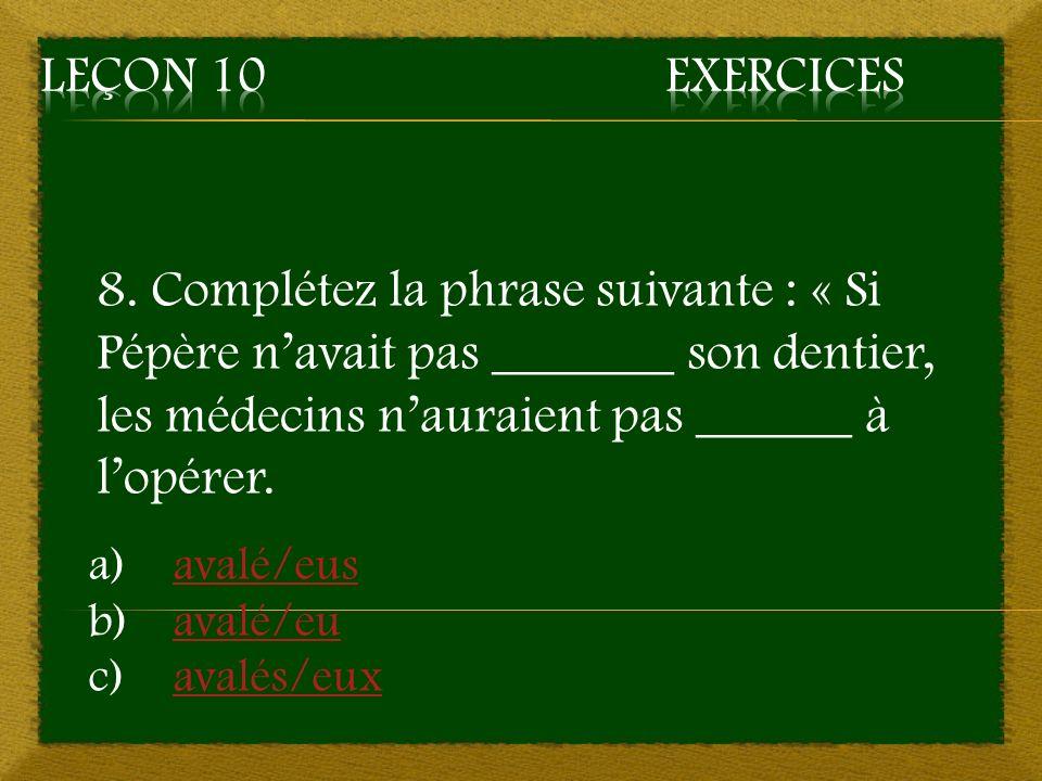 8. Complétez la phrase suivante : « Si Pépère navait pas _______ son dentier, les médecins nauraient pas ______ à lopérer. a)avalé/eusavalé/eus b)aval