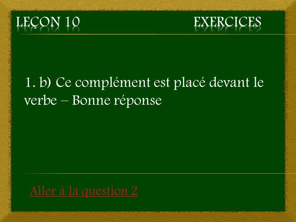 1. b) Ce complément est placé devant le verbe – Bonne réponse Aller à la question 2