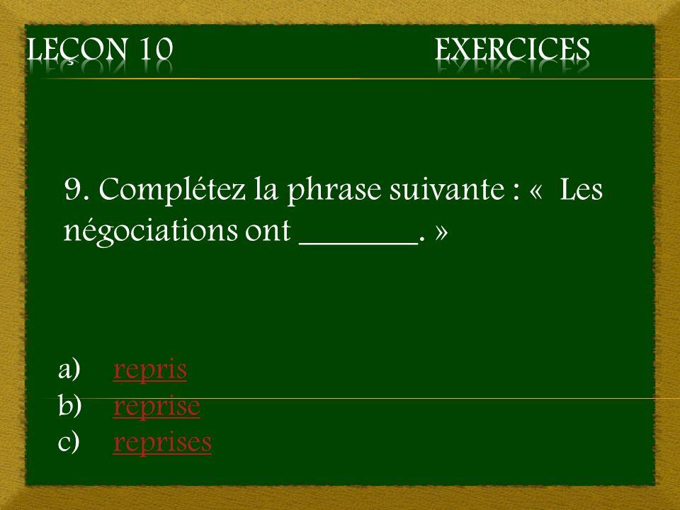 9. Complétez la phrase suivante : « Les négociations ont _______. » a)reprisrepris b)reprisereprise c)reprisesreprises