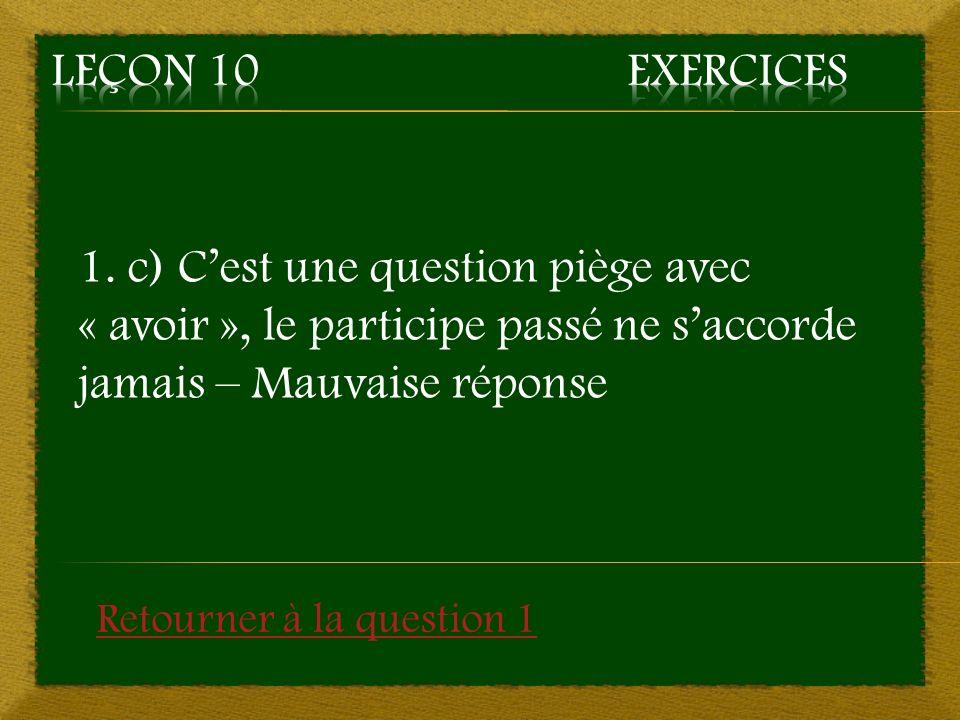 1. c) Cest une question piège avec « avoir », le participe passé ne saccorde jamais – Mauvaise réponse Retourner à la question 1