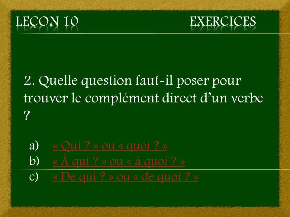 2. Quelle question faut-il poser pour trouver le complément direct dun verbe ? a)« Qui ? » ou « quoi ? »« Qui ? » ou « quoi ? » b)« À qui ? » ou « à q