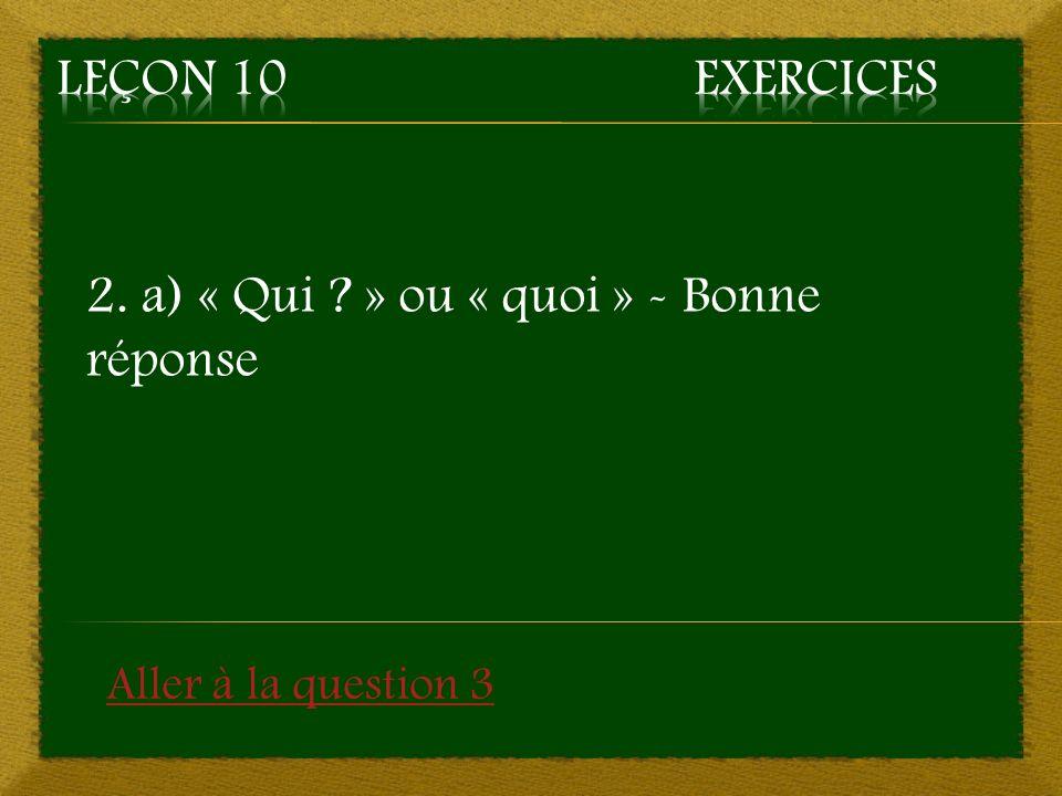 2. b) « À qui ? » ou « à quoi ? » - Mauvaise réponse Retourner à la question 2
