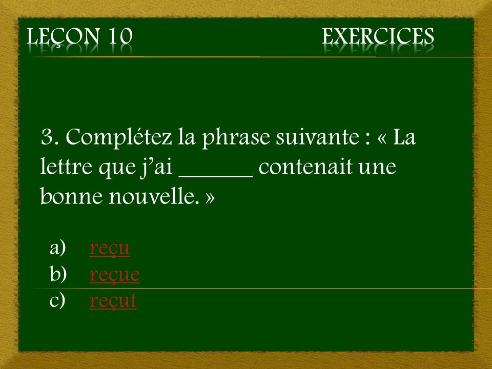 3. Complétez la phrase suivante : « La lettre que jai ______ contenait une bonne nouvelle. » a)reçureçu b)reçuereçue c)reçutreçut