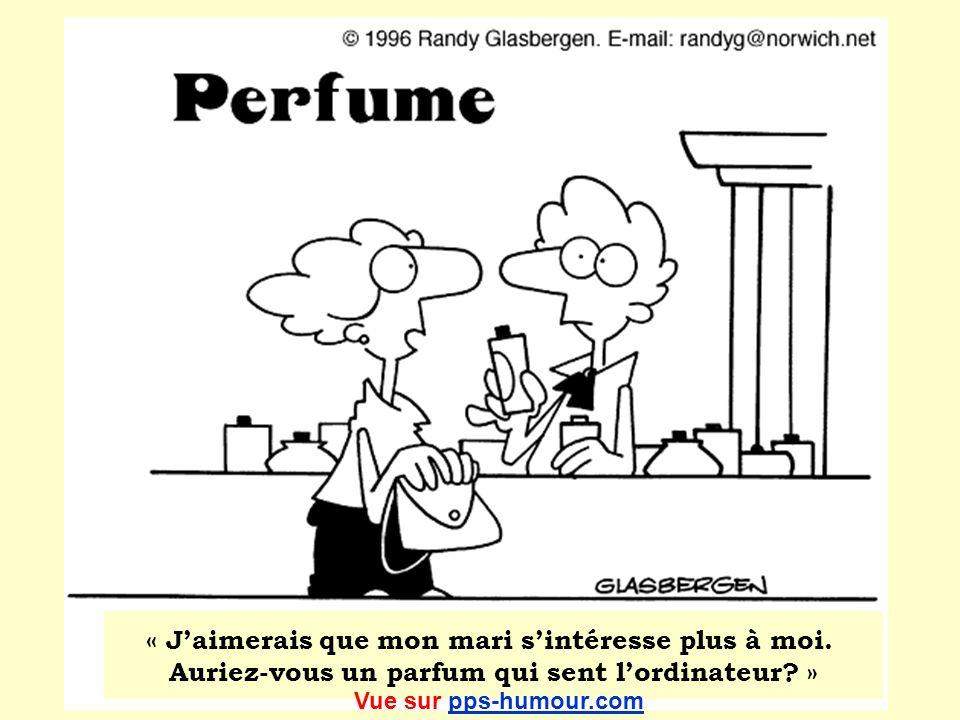 « Jaimerais que mon mari sintéresse plus à moi. Auriez-vous un parfum qui sent lordinateur? » Vue sur pps-humour.compps-humour.com