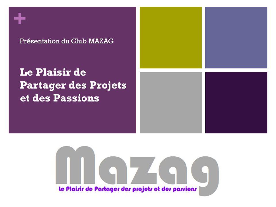 + Le Plaisir de Partager des Projets et des Passions Présentation du Club MAZAG