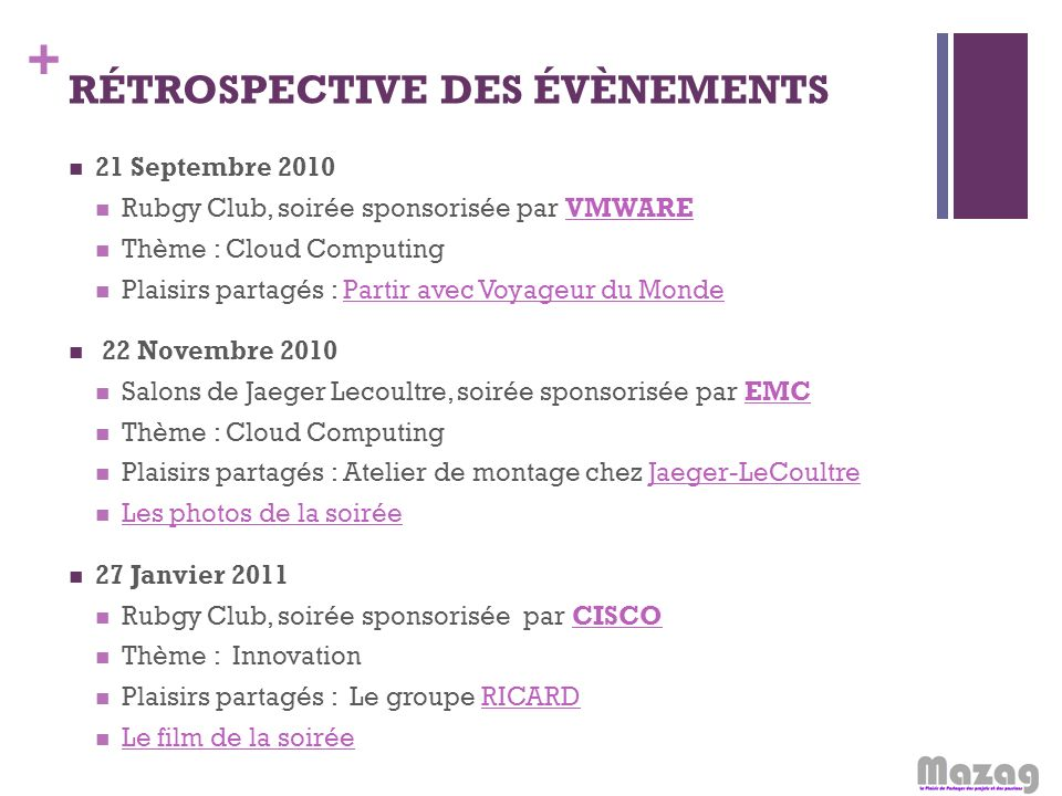 + RÉTROSPECTIVE DES ÉVÈNEMENTS 21 Septembre 2010 Rubgy Club, soirée sponsorisée par VMWAREVMWARE Thème : Cloud Computing Plaisirs partagés : Partir av