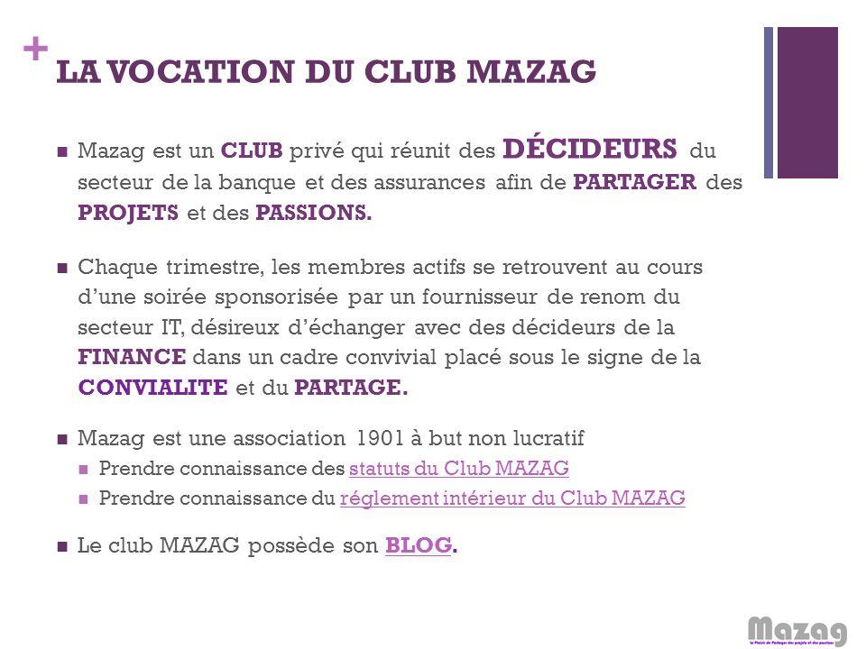 + LA VOCATION DU CLUB MAZAG Mazag est un CLUB privé qui réunit des DÉCIDEURS du secteur de la banque et des assurances afin de PARTAGER des PROJETS et