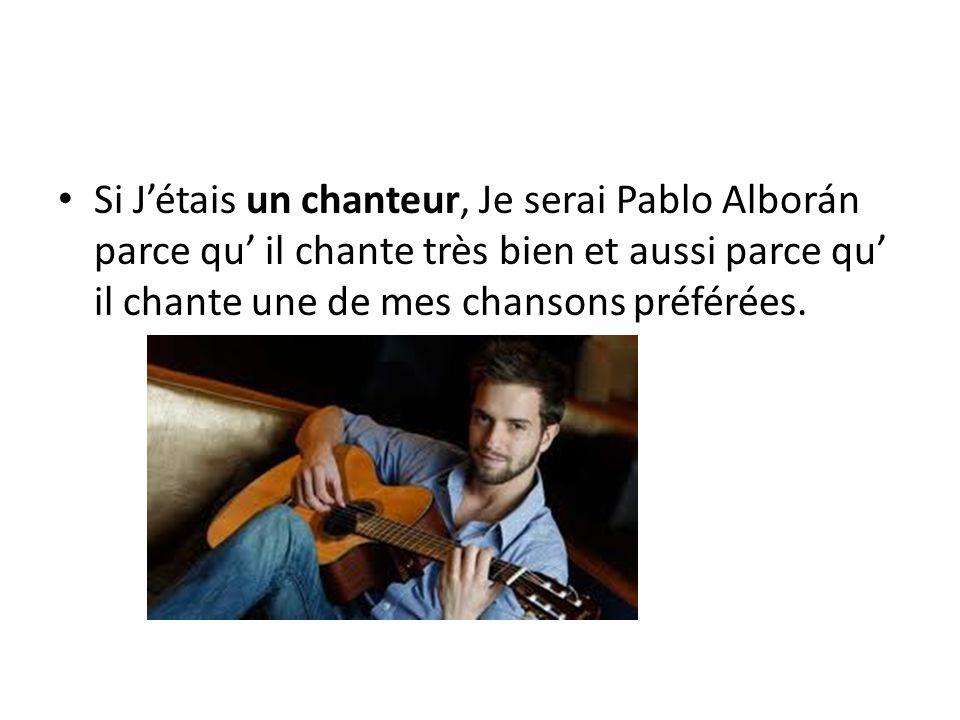 Si Jétais un chanteur, Je serai Pablo Alborán parce qu il chante très bien et aussi parce qu il chante une de mes chansons préférées.
