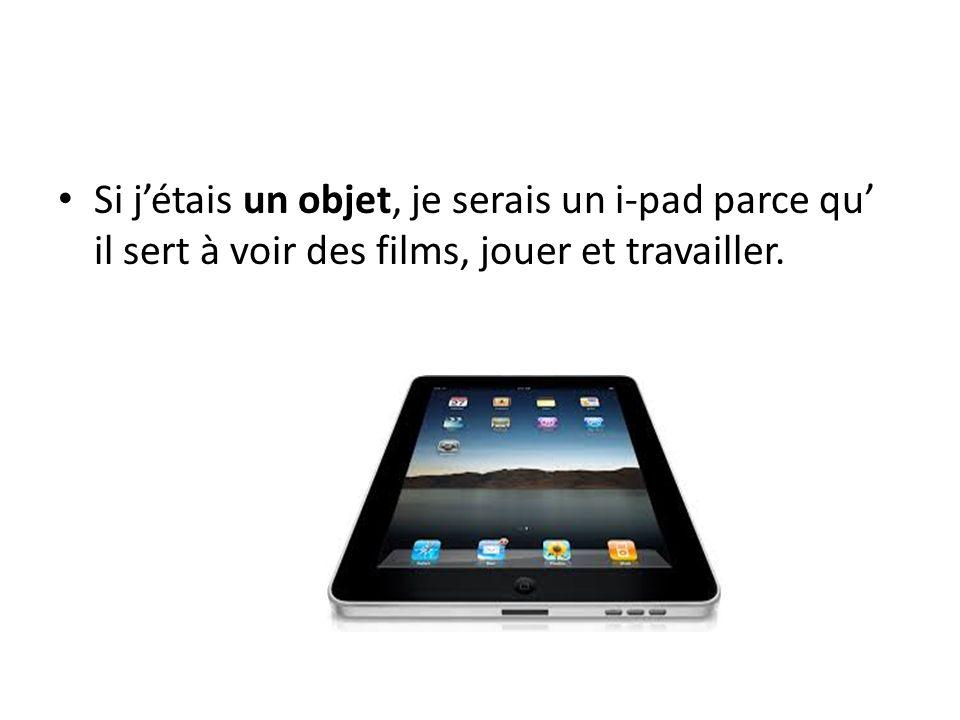 Si jétais un objet, je serais un i-pad parce qu il sert à voir des films, jouer et travailler.