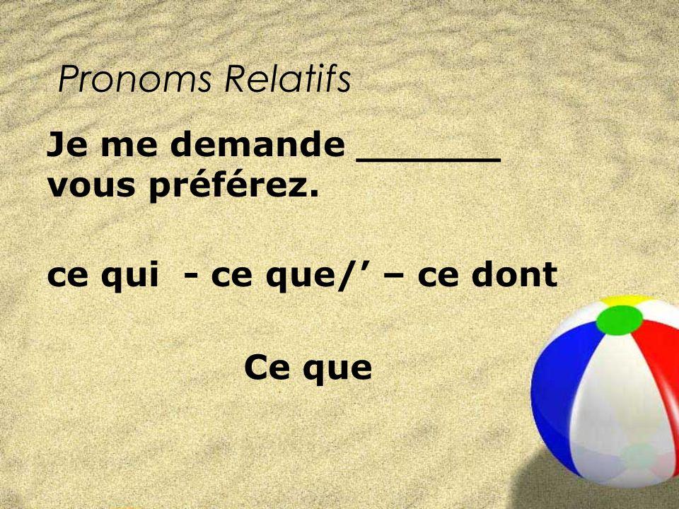 Pronoms Relatifs ce qui - ce que/ – ce dont Je me demande ______ vous préférez. Ce que