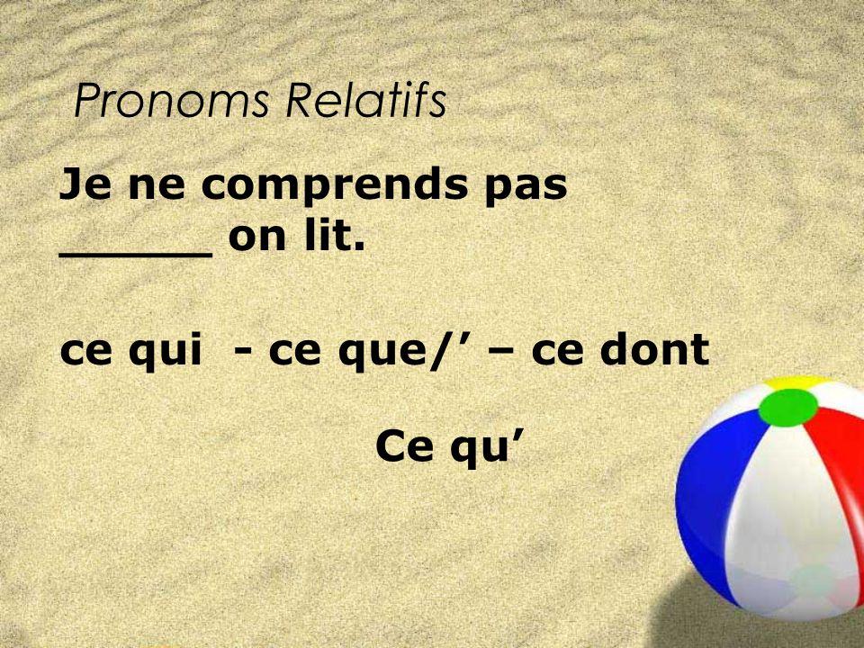 Pronoms Relatifs ce qui - ce que/ – ce dont Je ne comprends pas _____ on lit. Ce qu