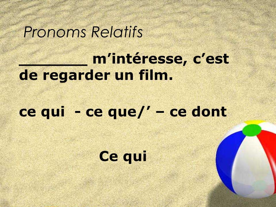 Pronoms Relatifs ce qui - ce que/ – ce dont _______ mintéresse, cest de regarder un film. Ce qui