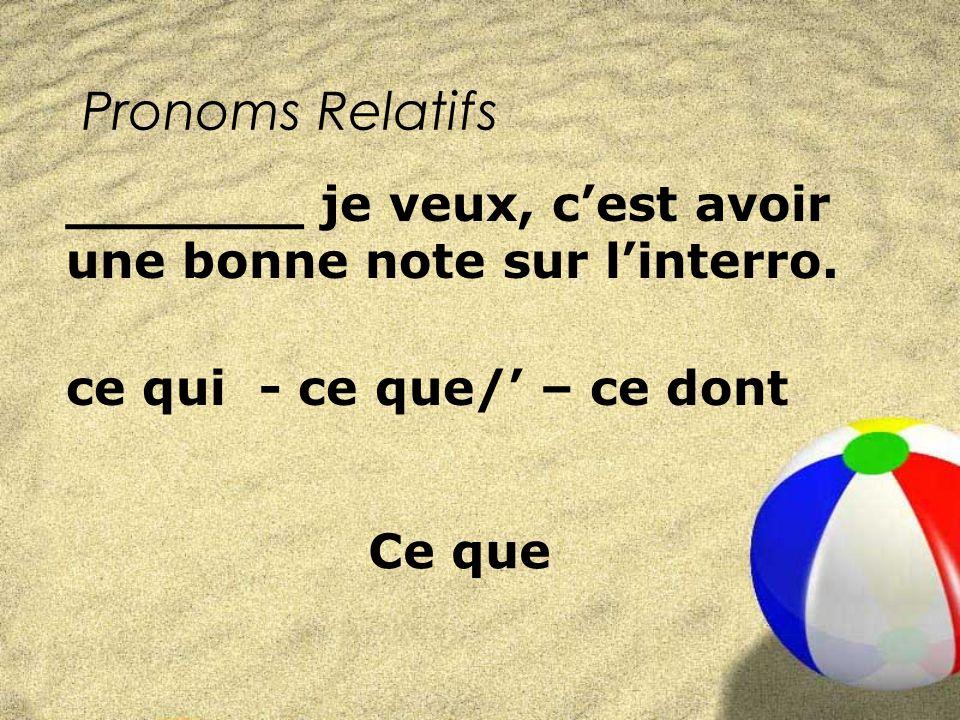 Pronoms Relatifs ce qui - ce que/ – ce dont _______ je veux, cest avoir une bonne note sur linterro.