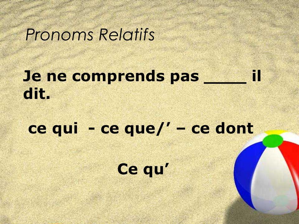 Pronoms Relatifs ce qui - ce que/ – ce dont Je ne comprends pas ____ il dit. Ce qu
