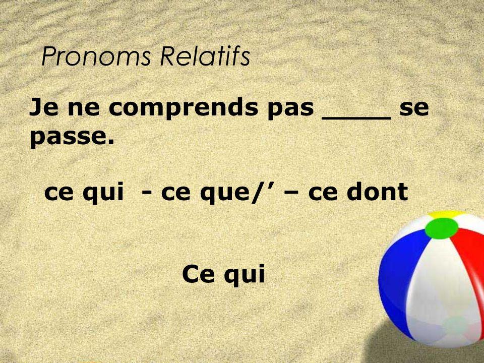 Pronoms Relatifs ce qui - ce que/ – ce dont Je ne comprends pas ____ se passe. Ce qui