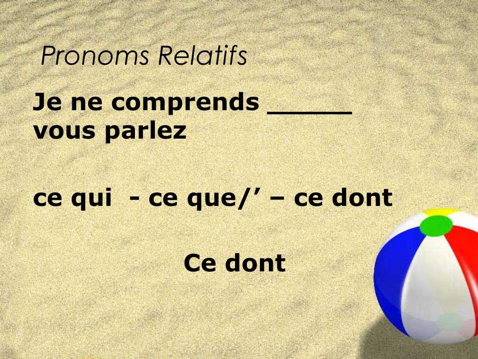 Pronoms Relatifs ce qui - ce que/ – ce dont Je ne comprends _____ vous parlez Ce dont