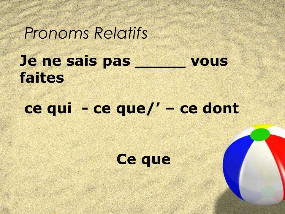 Pronoms Relatifs ce qui - ce que/ – ce dont Je ne sais pas _____ vous faites Ce que