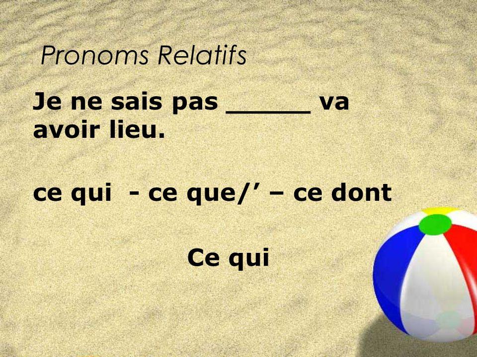 Pronoms Relatifs ce qui - ce que/ – ce dont Je ne sais pas _____ va avoir lieu. Ce qui