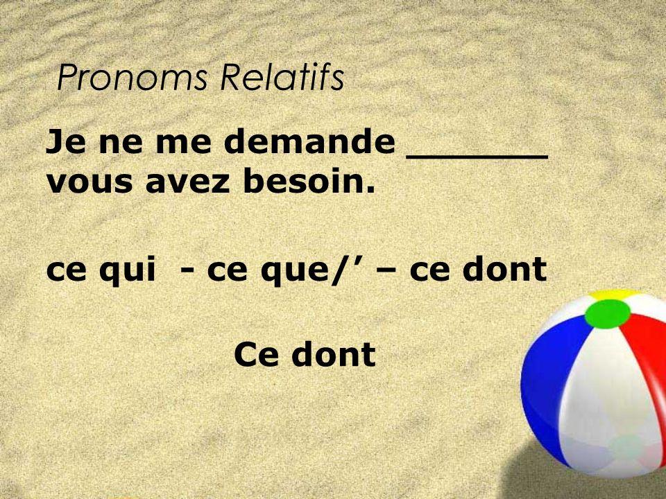 Pronoms Relatifs ce qui - ce que/ – ce dont Je ne me demande ______ vous avez besoin. Ce dont