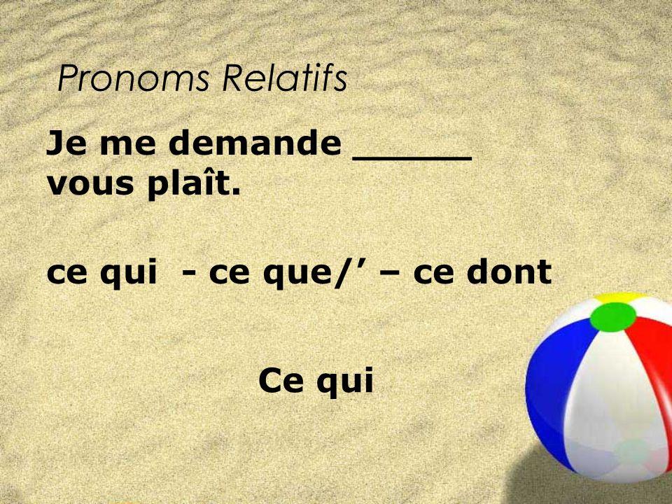 Pronoms Relatifs ce qui - ce que/ – ce dont Je me demande _____ vous plaît. Ce qui