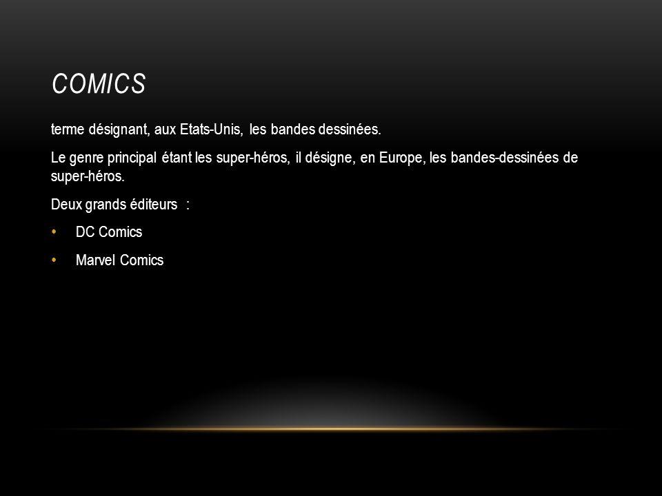 COMICS terme désignant, aux Etats-Unis, les bandes dessinées. Le genre principal étant les super-héros, il désigne, en Europe, les bandes-dessinées de