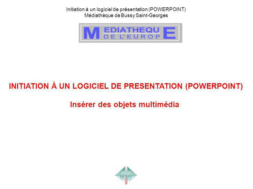 Initiation à un logiciel de présentation (POWERPOINT) Médiathèque de Bussy Saint-Georges INITIATION À UN LOGICIEL DE PRESENTATION (POWERPOINT) Insérer des objets multimédia