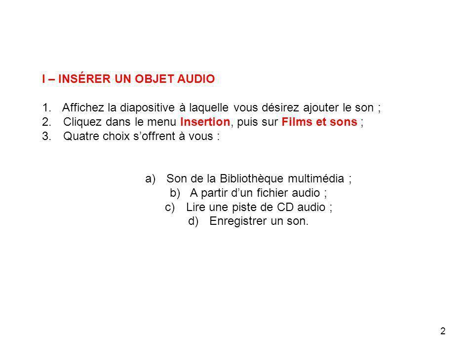 2 I – INSÉRER UN OBJET AUDIO 1.Affichez la diapositive à laquelle vous désirez ajouter le son ; 2.