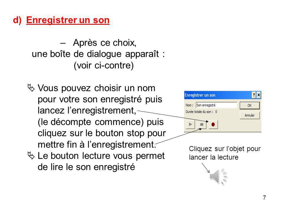 7 d) Enregistrer un son – Après ce choix, une boîte de dialogue apparaît : (voir ci-contre) Vous pouvez choisir un nom pour votre son enregistré puis lancez lenregistrement, (le décompte commence) puis cliquez sur le bouton stop pour mettre fin à lenregistrement.