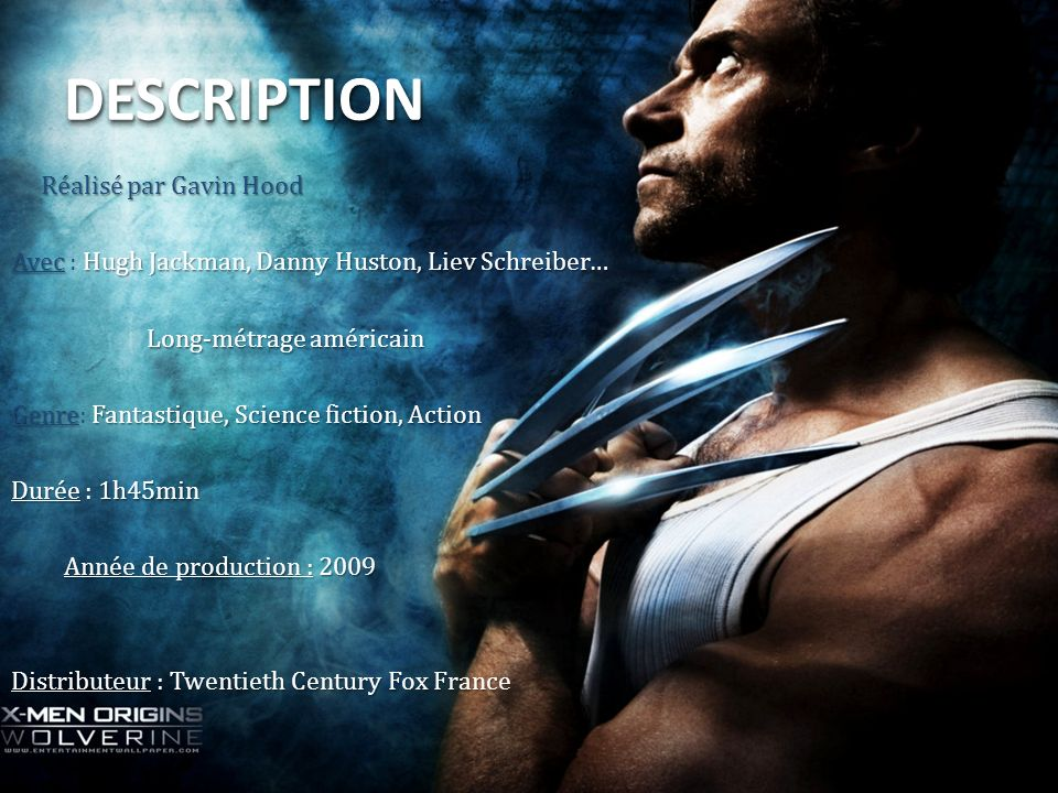 DESCRIPTIONDESCRIPTION Réalisé par Gavin Hood Réalisé par Gavin Hood Avec Hugh Jackman, Danny Huston, Liev Schreiber… Avec : Hugh Jackman, Danny Huston, Liev Schreiber… Long-métrage américain Long-métrage américain GenreFantastique, Science fiction, Action Genre: Fantastique, Science fiction, Action Durée 1h45min Durée : 1h45min Année de production : 2009 Année de production : 2009 Distributeur : Twentieth Century Fox France