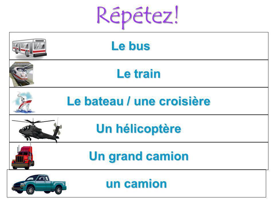 Répétez! Le bus Le train Le bateau / une croisière Un hélicoptère Un grand camion un camion