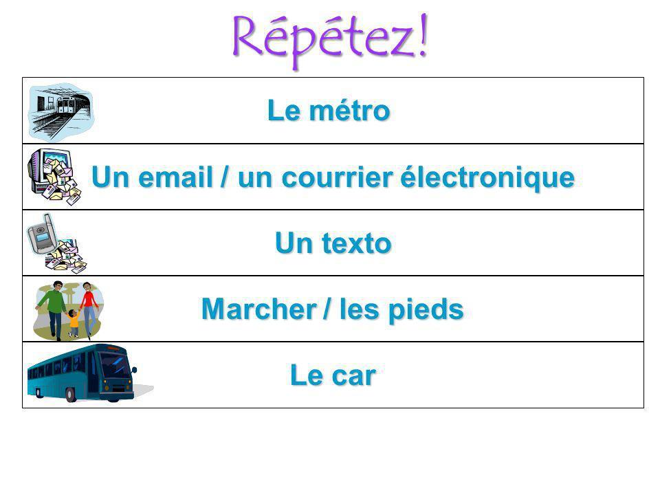 Répétez! Le métro Le car Marcher / les pieds Un texto Un email / un courrier électronique