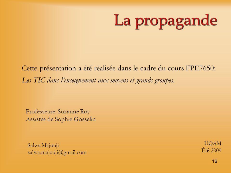 16 La propagande Cette présentation a été réalisée dans le cadre du cours FPE7650: Les TIC dans lenseignement aux moyens et grands groupes. Professeur