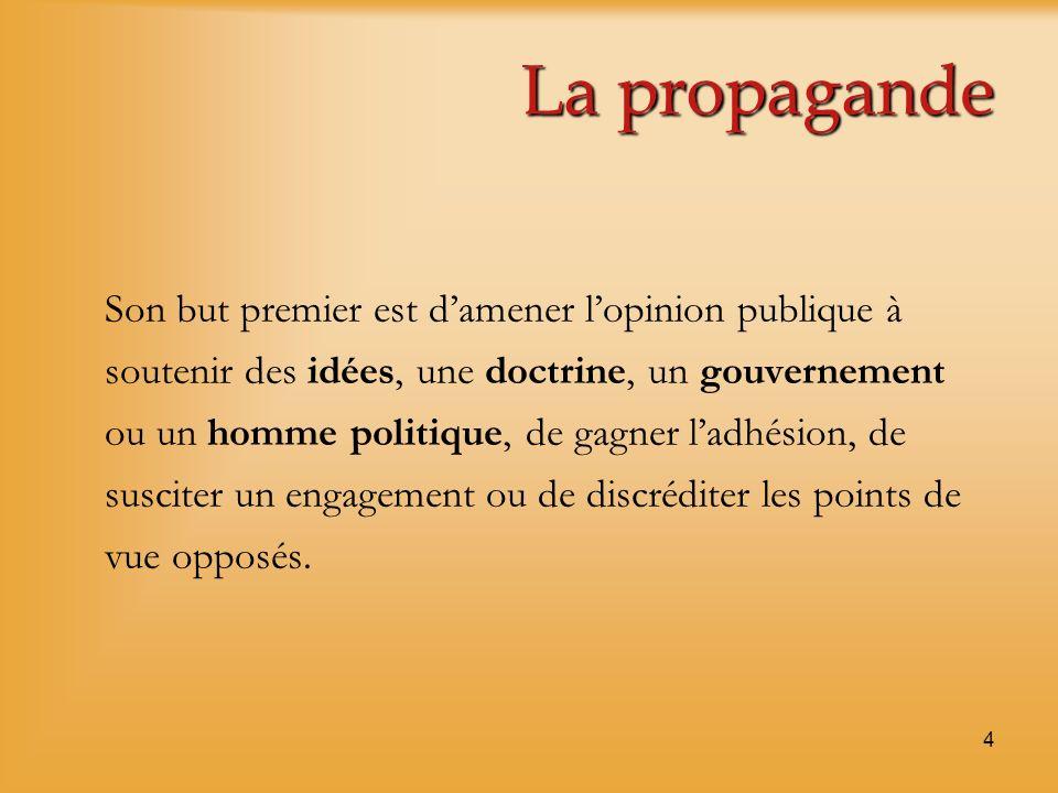 4 La propagande Son but premier est damener lopinion publique à soutenir des idées, une doctrine, un gouvernement ou un homme politique, de gagner lad