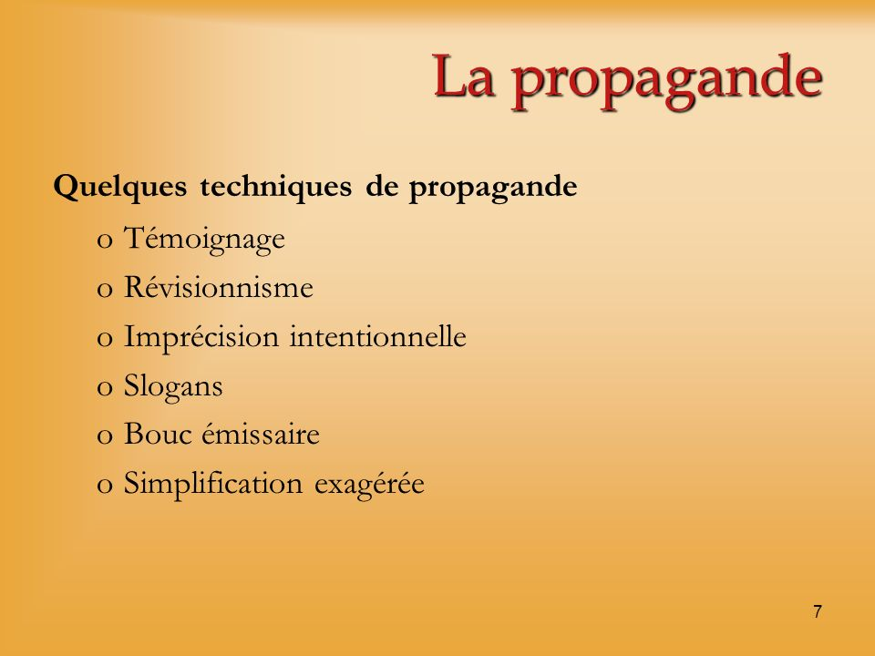 7 La propagande Quelques techniques de propagande oTémoignage oRévisionnisme oImprécision intentionnelle oSlogans oBouc émissaire oSimplification exag