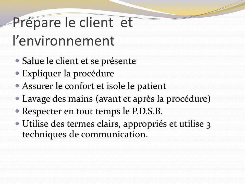 Prépare le client et lenvironnement Salue le client et se présente Expliquer la procédure Assurer le confort et isole le patient Lavage des mains (avant et après la procédure) Respecter en tout temps le P.D.S.B.