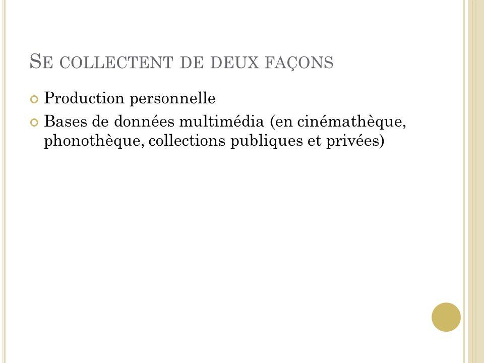 S E COLLECTENT DE DEUX FAÇONS Production personnelle Bases de données multimédia (en cinémathèque, phonothèque, collections publiques et privées)