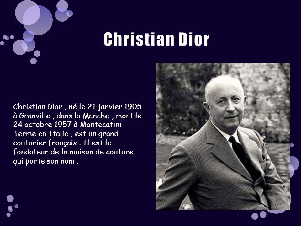 Christian Dior, né le 21 janvier 1905 à Granville, dans la Manche, mort le 24 octobre 1957 à Montecatini Terme en Italie, est un grand couturier français.