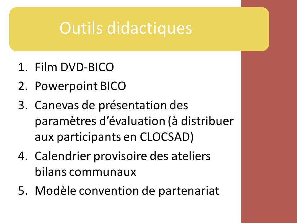 Outils didactiques 1.Film DVD-BICO 2.Powerpoint BICO 3.Canevas de présentation des paramètres dévaluation (à distribuer aux participants en CLOCSAD) 4.Calendrier provisoire des ateliers bilans communaux 5.Modèle convention de partenariat