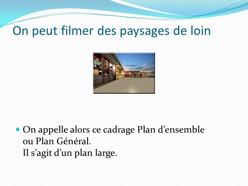 On peut filmer des paysages de loin On appelle alors ce cadrage Plan densemble ou Plan Général. Il sagit dun plan large.