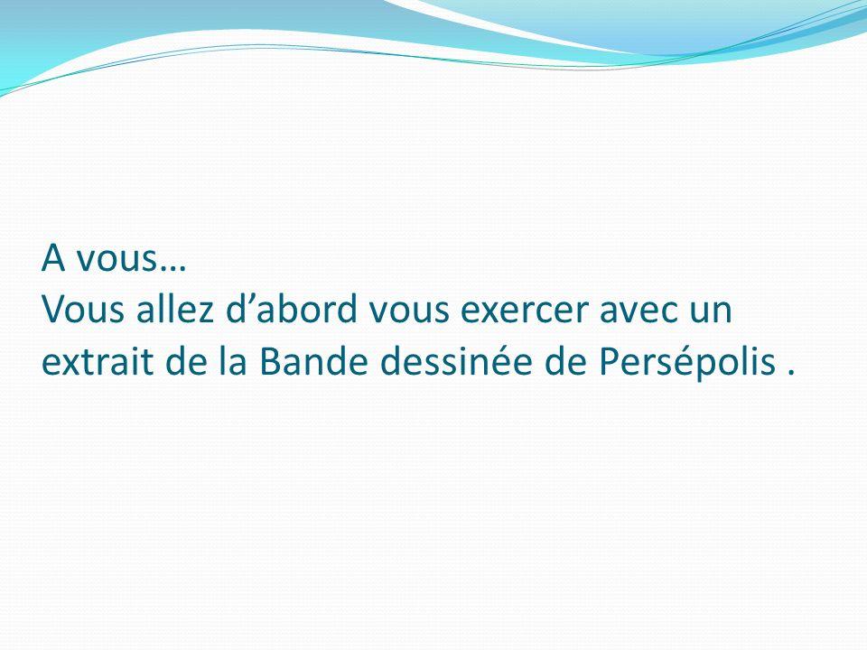 A vous… Vous allez dabord vous exercer avec un extrait de la Bande dessinée de Persépolis.
