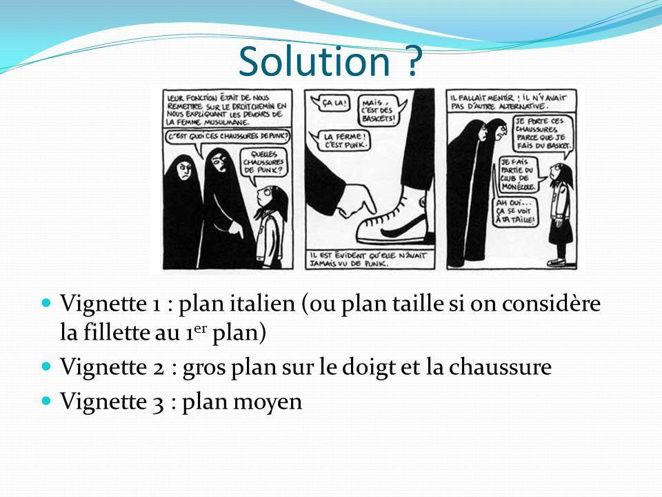 Solution ? Vignette 1 : plan italien (ou plan taille si on considère la fillette au 1 er plan) Vignette 2 : gros plan sur le doigt et la chaussure Vig