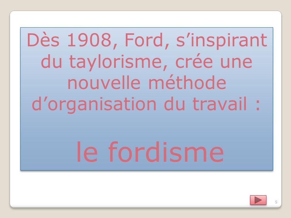 5 Dès 1908, Ford, sinspirant du taylorisme, crée une nouvelle méthode dorganisation du travail : le fordisme Dès 1908, Ford, sinspirant du taylorisme, crée une nouvelle méthode dorganisation du travail : le fordisme