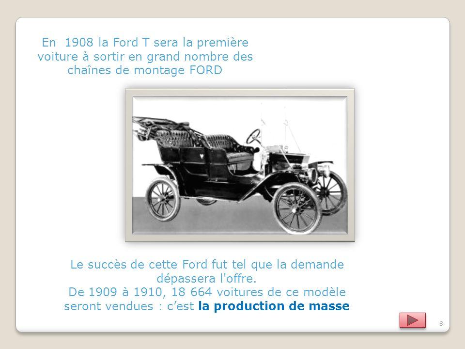 8 En 1908 la Ford T sera la première voiture à sortir en grand nombre des chaînes de montage FORD Le succès de cette Ford fut tel que la demande dépassera l offre.