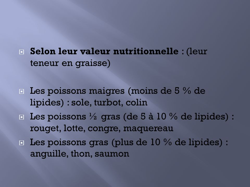 Selon leur valeur nutritionnelle : (leur teneur en graisse) Les poissons maigres (moins de 5 % de lipides) : sole, turbot, colin Les poissons ½ gras (